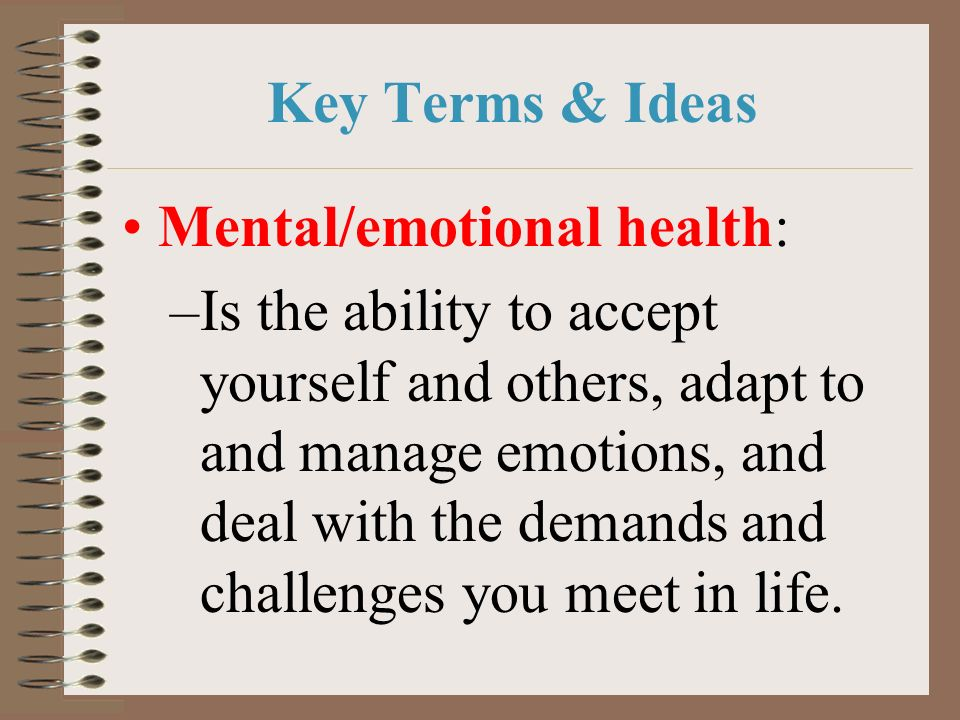 Key Terms & Ideas Mental/emotional health: –Is the ability to accept yourself and others, adapt to and manage emotions, and deal with the demands and