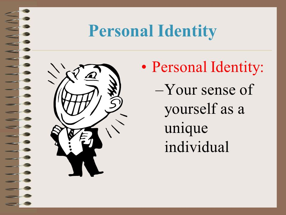 Personal Identity Personal Identity: –Your sense of yourself as a unique individual