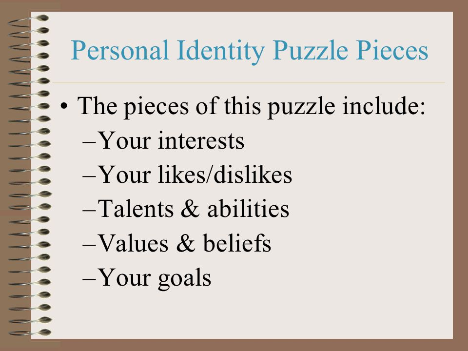 Personal Identity Puzzle Pieces The pieces of this puzzle include: –Your interests –Your likes/dislikes –Talents & abilities –Values & beliefs –Your g