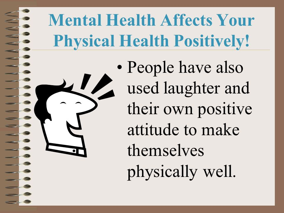 Mental Health Affects Your Physical Health Positively! People have also used laughter and their own positive attitude to make themselves physically we