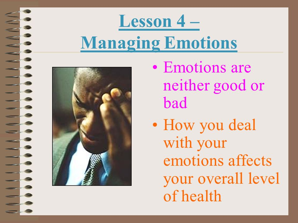 Lesson 4 – Managing Emotions Emotions are neither good or bad How you deal with your emotions affects your overall level of health