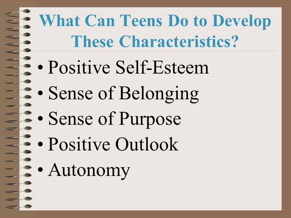 What Can Teens Do to Develop These Characteristics? Positive Self-Esteem Sense of Belonging Sense of Purpose Positive Outlook Autonomy