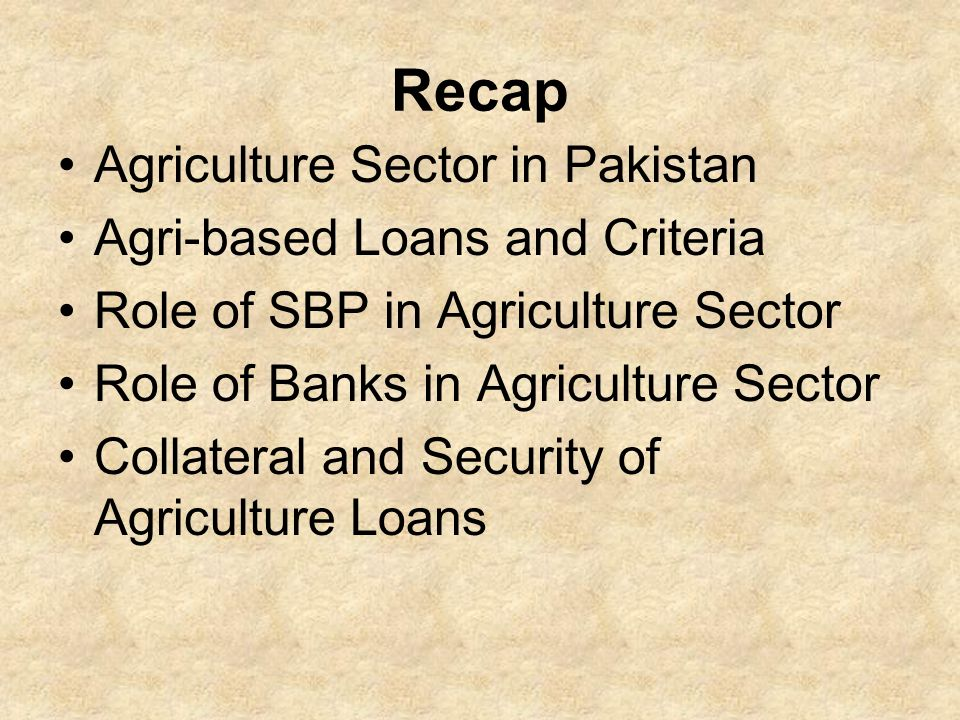 Recap Agriculture Sector in Pakistan Agri-based Loans and Criteria Role of SBP in Agriculture Sector Role of Banks in Agriculture Sector Collateral and Security of Agriculture Loans