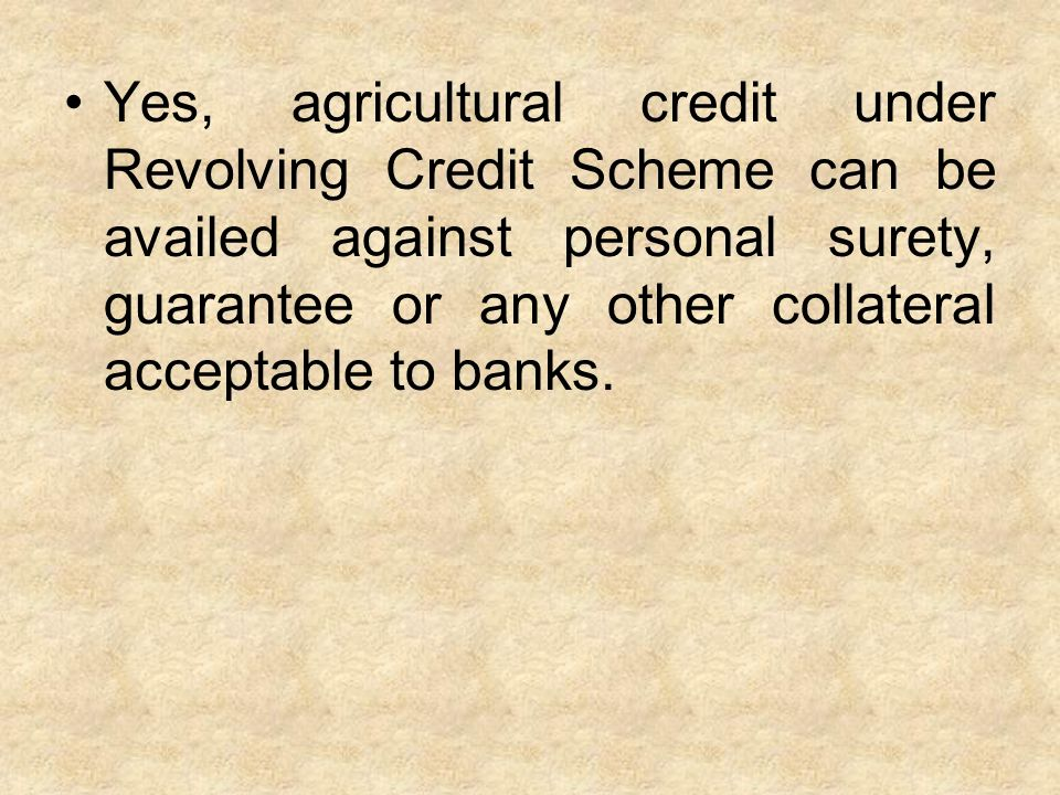 Yes, agricultural credit under Revolving Credit Scheme can be availed against personal surety, guarantee or any other collateral acceptable to banks.