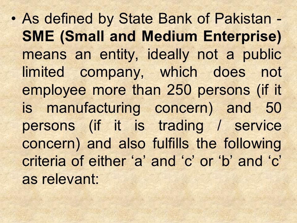 As defined by State Bank of Pakistan - SME (Small and Medium Enterprise) means an entity, ideally not a public limited company, which does not employee more than 250 persons (if it is manufacturing concern) and 50 persons (if it is trading / service concern) and also fulfills the following criteria of either 'a' and 'c' or 'b' and 'c' as relevant: