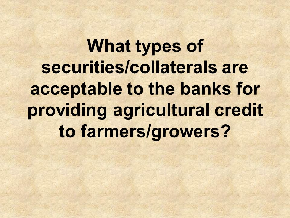 What types of securities/collaterals are acceptable to the banks for providing agricultural credit to farmers/growers