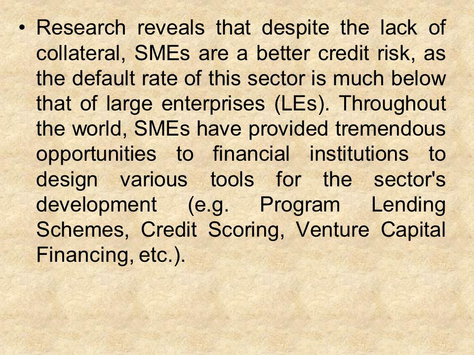 Research reveals that despite the lack of collateral, SMEs are a better credit risk, as the default rate of this sector is much below that of large enterprises (LEs).