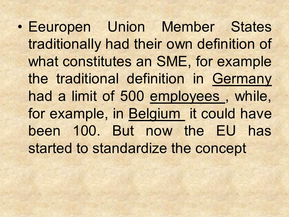 Eeuropen Union Member States traditionally had their own definition of what constitutes an SME, for example the traditional definition in Germany had a limit of 500 employees, while, for example, in Belgium it could have been 100.