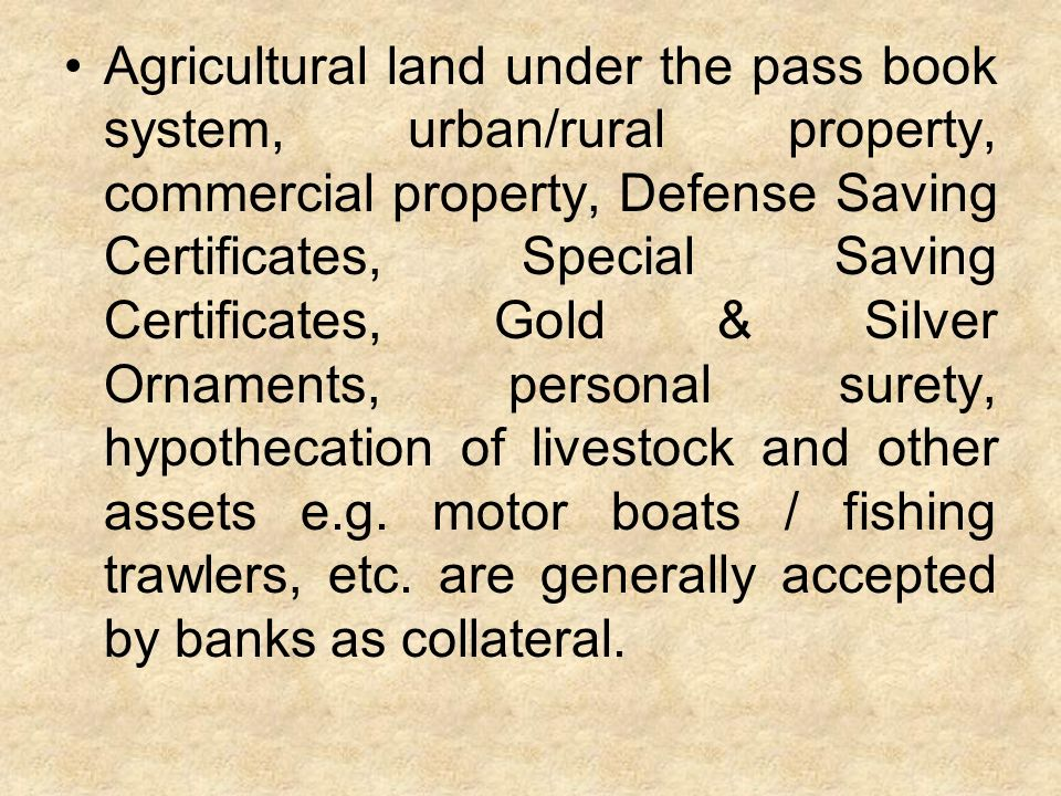 Agricultural land under the pass book system, urban/rural property, commercial property, Defense Saving Certificates, Special Saving Certificates, Gold & Silver Ornaments, personal surety, hypothecation of livestock and other assets e.g.