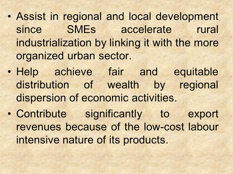 Assist in regional and local development since SMEs accelerate rural industrialization by linking it with the more organized urban sector.