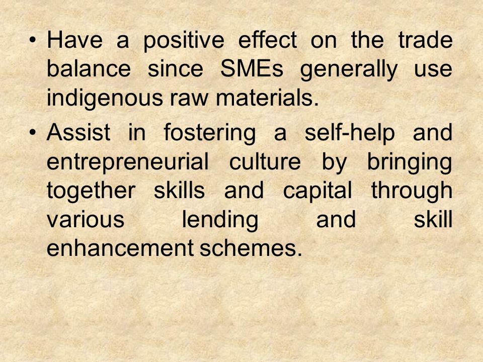 Have a positive effect on the trade balance since SMEs generally use indigenous raw materials.
