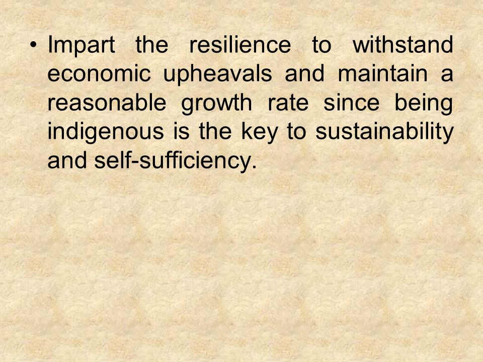 Impart the resilience to withstand economic upheavals and maintain a reasonable growth rate since being indigenous is the key to sustainability and self-sufficiency.