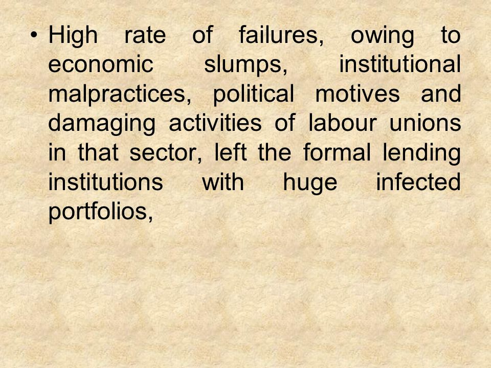 High rate of failures, owing to economic slumps, institutional malpractices, political motives and damaging activities of labour unions in that sector, left the formal lending institutions with huge infected portfolios,