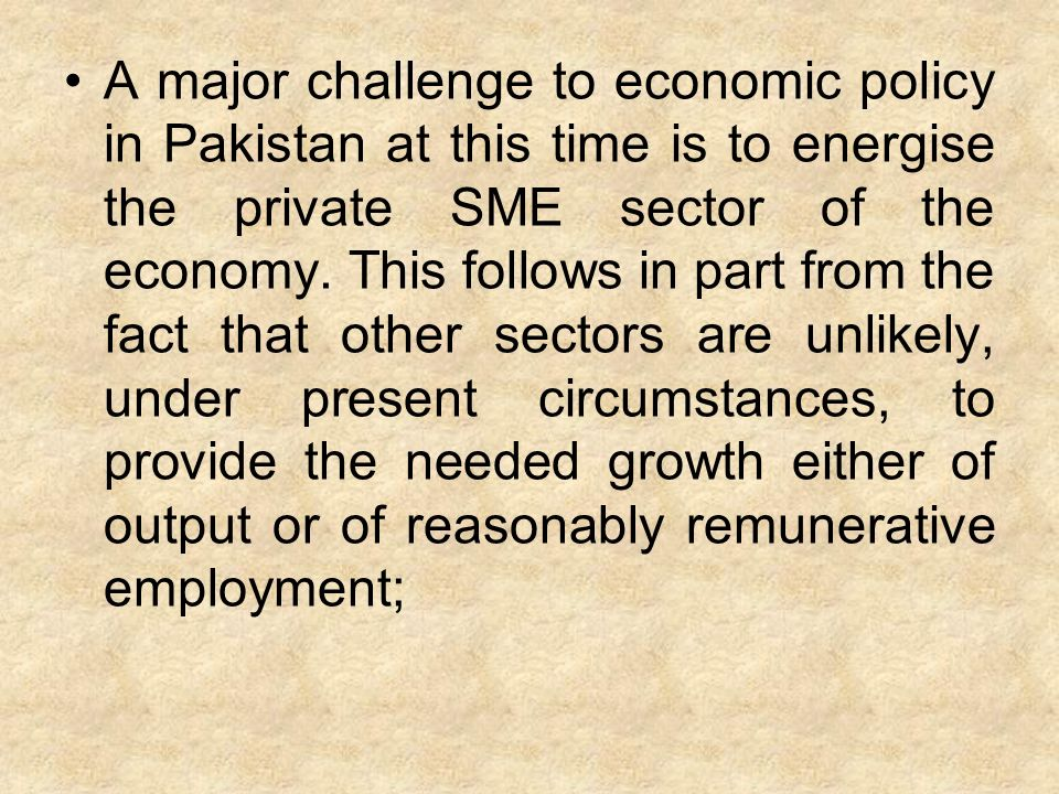 A major challenge to economic policy in Pakistan at this time is to energise the private SME sector of the economy.