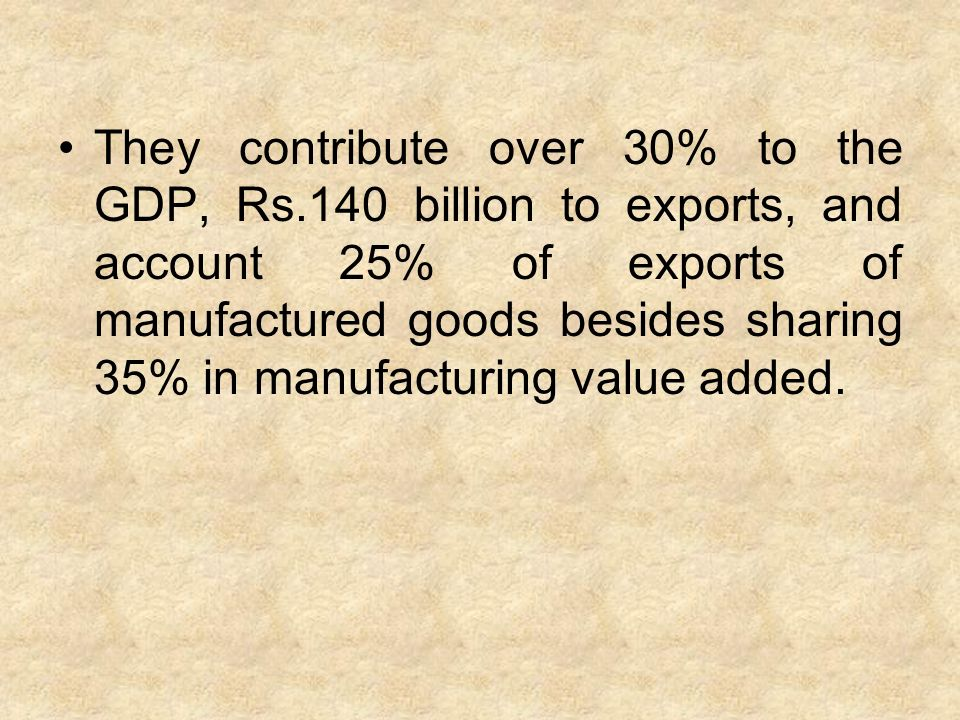 They contribute over 30% to the GDP, Rs.140 billion to exports, and account 25% of exports of manufactured goods besides sharing 35% in manufacturing value added.
