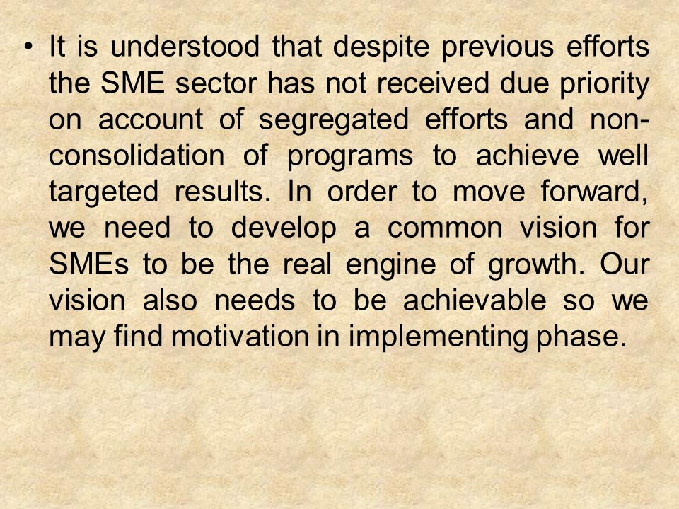 It is understood that despite previous efforts the SME sector has not received due priority on account of segregated efforts and non- consolidation of programs to achieve well targeted results.