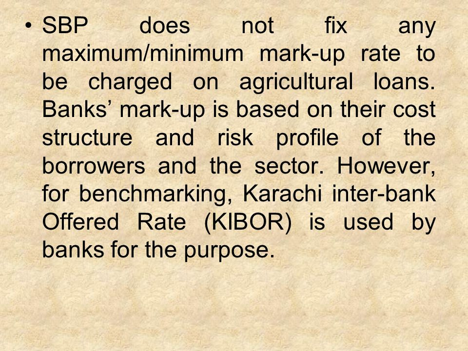 SBP does not fix any maximum/minimum mark-up rate to be charged on agricultural loans.