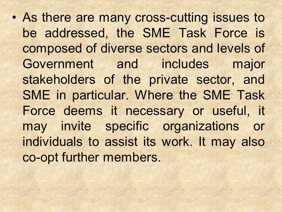 As there are many cross-cutting issues to be addressed, the SME Task Force is composed of diverse sectors and levels of Government and includes major stakeholders of the private sector, and SME in particular.