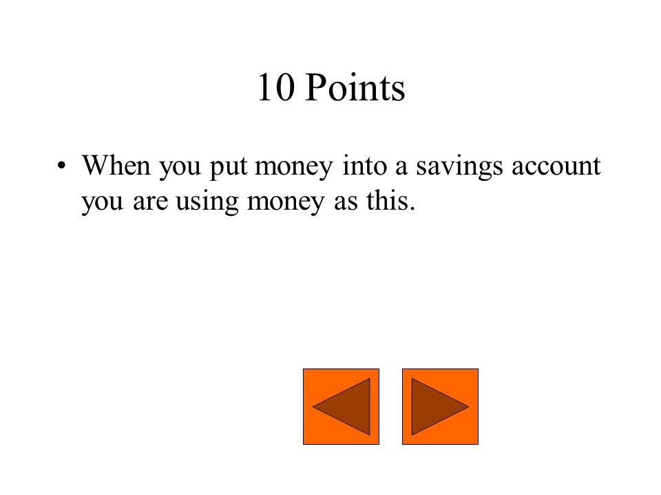 10 Points When you put money into a savings account you are using money as this.