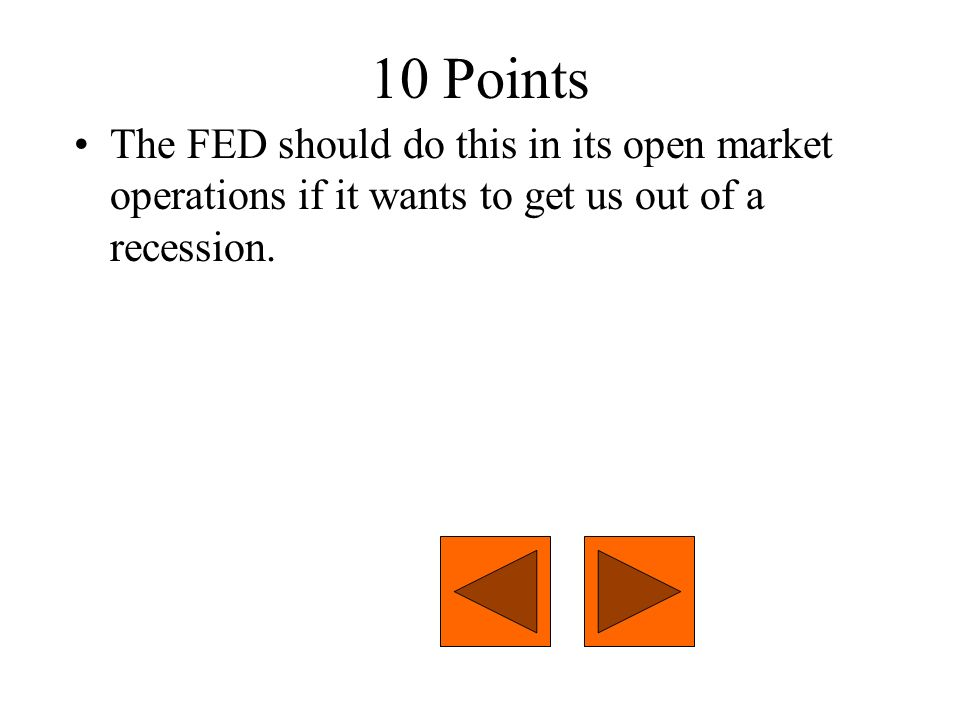 10 Points The FED should do this in its open market operations if it wants to get us out of a recession.