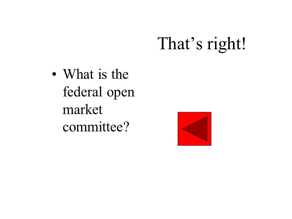 That's right! What is the federal open market committee