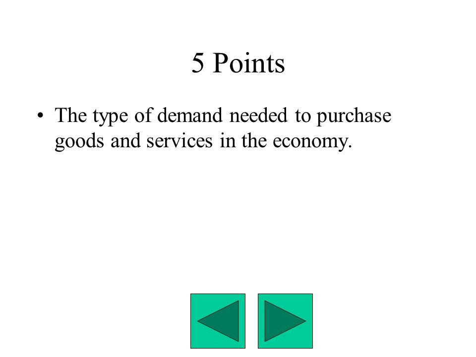 5 Points The type of demand needed to purchase goods and services in the economy.