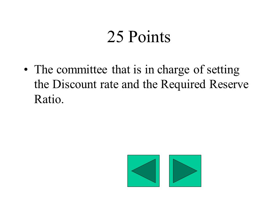 25 Points The committee that is in charge of setting the Discount rate and the Required Reserve Ratio.