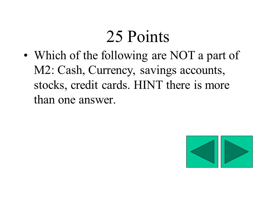 25 Points Which of the following are NOT a part of M2: Cash, Currency, savings accounts, stocks, credit cards.