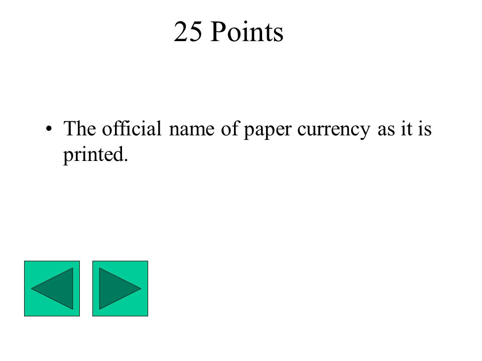 25 Points The official name of paper currency as it is printed.