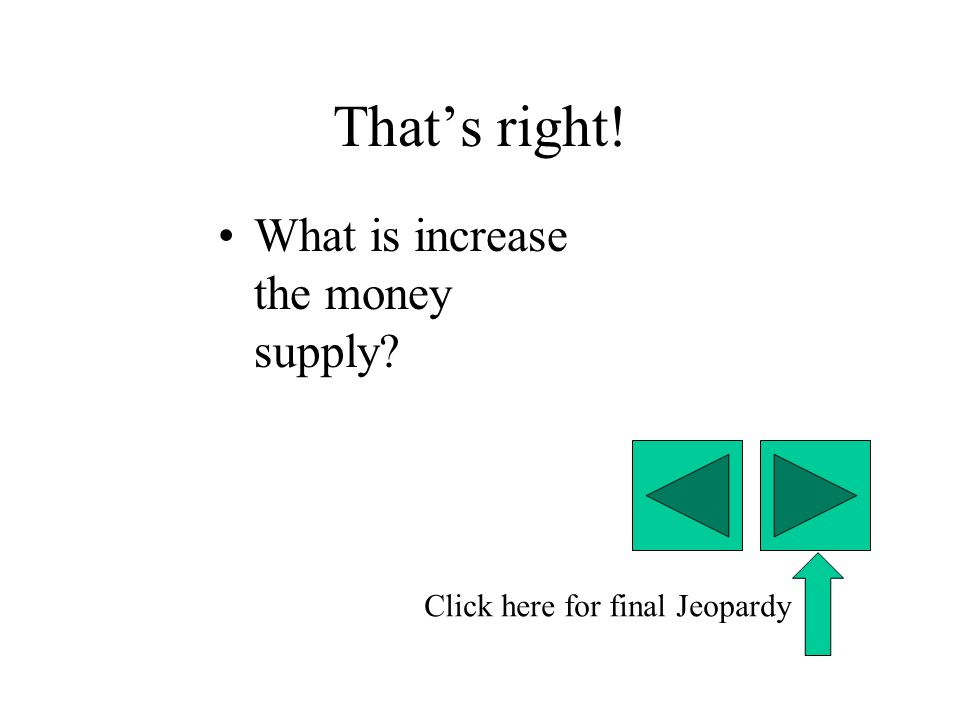 That's right! What is increase the money supply Click here for final Jeopardy