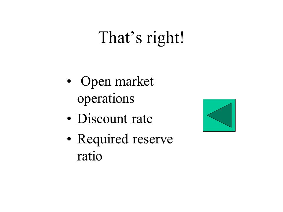 That's right! Open market operations Discount rate Required reserve ratio