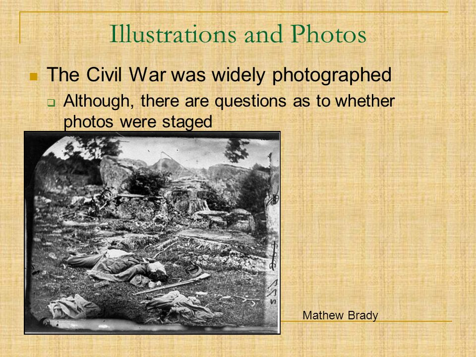 Illustrations and Photos The Civil War was widely photographed  Although, there are questions as to whether photos were staged Mathew Brady