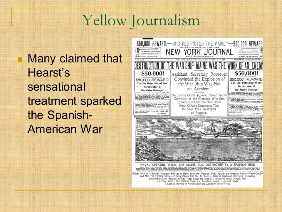 Yellow Journalism Many claimed that Hearst's sensational treatment sparked the Spanish- American War