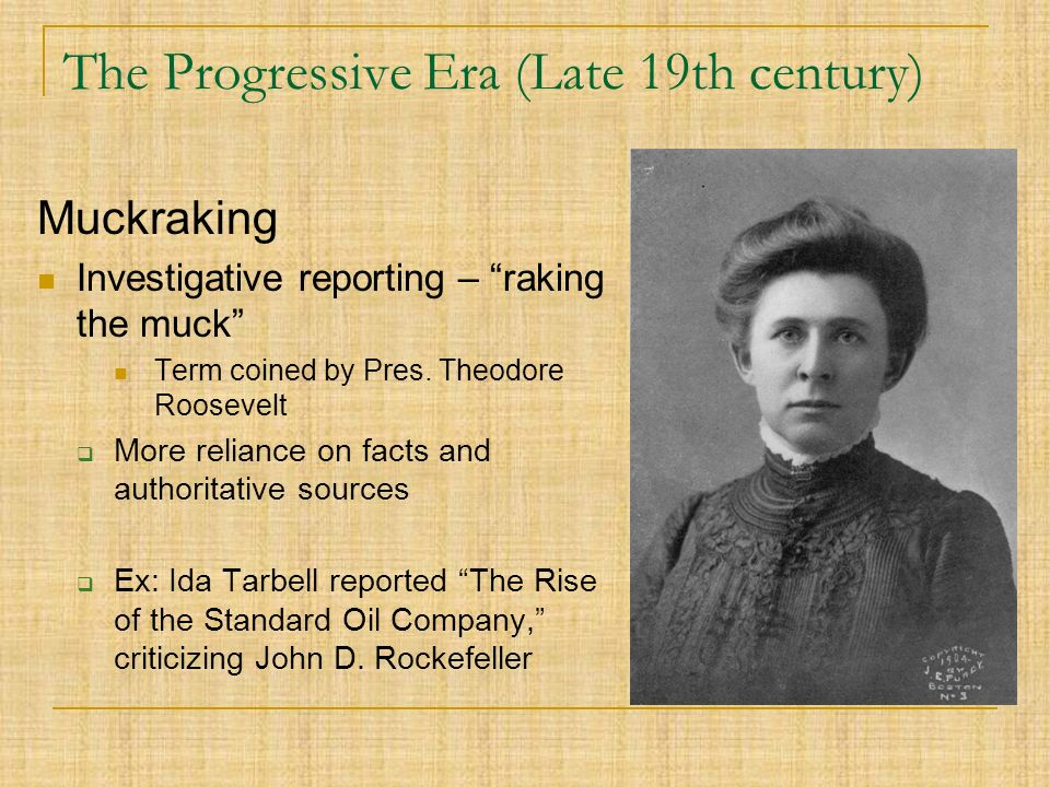 The Progressive Era (Late 19th century) Muckraking Investigative reporting – raking the muck Term coined by Pres.
