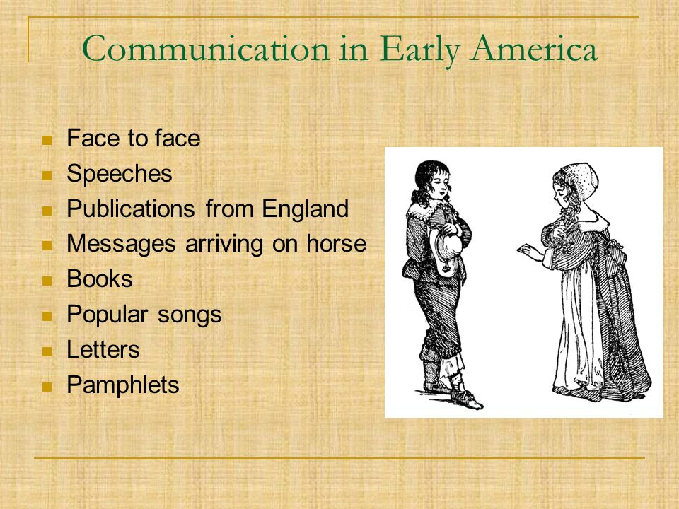 Communication in Early America Face to face Speeches Publications from England Messages arriving on horse Books Popular songs Letters Pamphlets