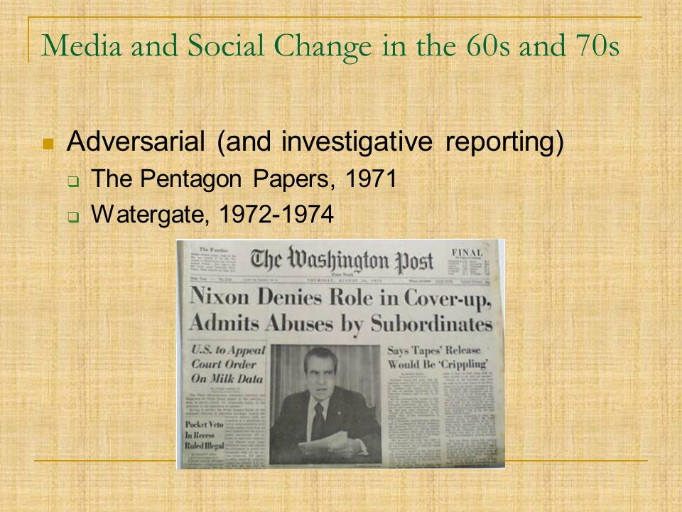 Media and Social Change in the 60s and 70s Adversarial (and investigative reporting)  The Pentagon Papers, 1971  Watergate,