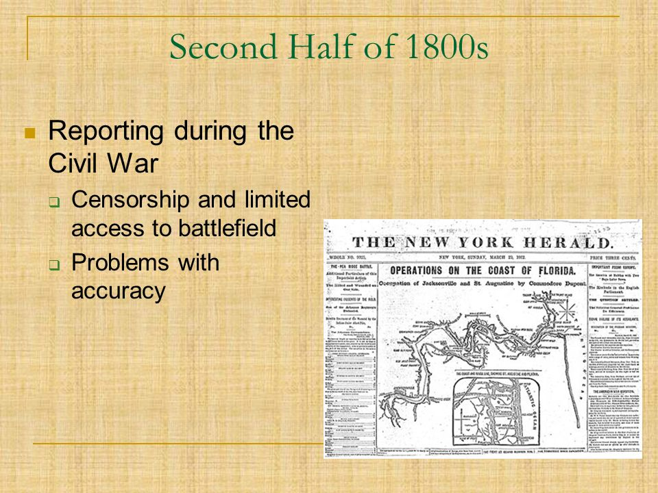 Second Half of 1800s Reporting during the Civil War  Censorship and limited access to battlefield  Problems with accuracy