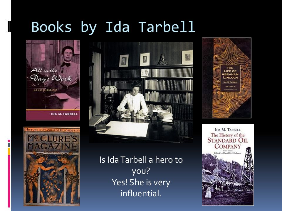 Books by Ida Tarbell Is Ida Tarbell a hero to you Yes! She is very influential.