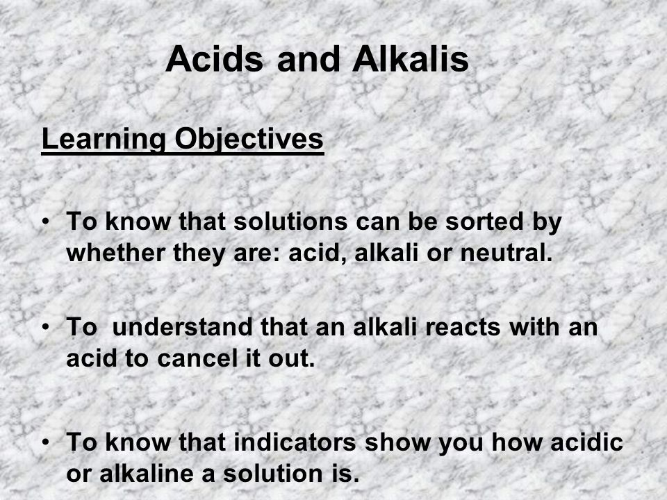 Acids and Alkalis Learning Objectives To know that solutions can be sorted by whether they are: acid, alkali or neutral.