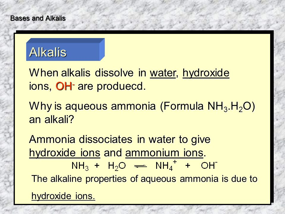 Bases and Alkalis When alkalis dissolve in water, hydroxide ions, OH - are produecd.