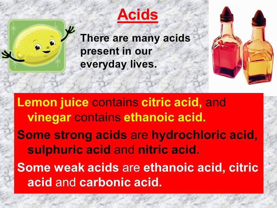 Acids Lemon juice contains citric acid, and vinegar contains ethanoic acid.