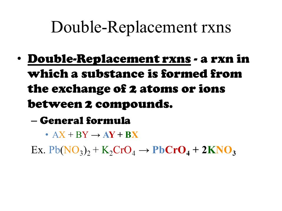 Double-Replacement rxns Double-Replacement rxns - a rxn in which a substance is formed from the exchange of 2 atoms or ions between 2 compounds.
