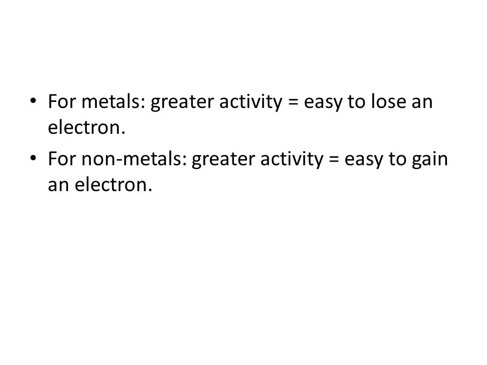 For metals: greater activity = easy to lose an electron.