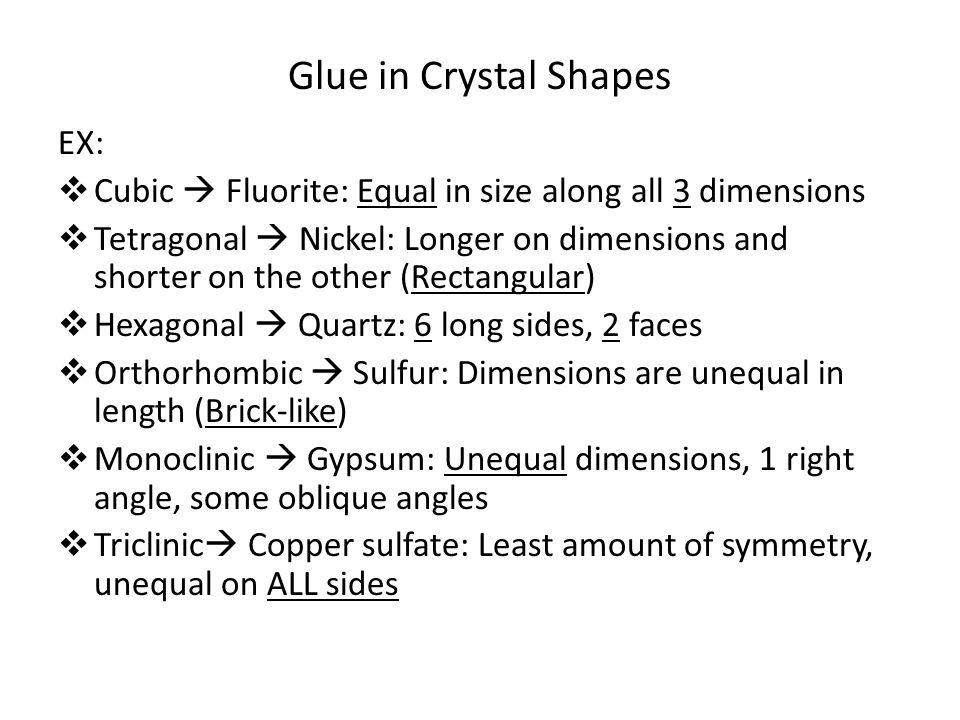 Glue in Crystal Shapes EX:  Cubic  Fluorite: Equal in size along all 3 dimensions  Tetragonal  Nickel: Longer on dimensions and shorter on the other (Rectangular)  Hexagonal  Quartz: 6 long sides, 2 faces  Orthorhombic  Sulfur: Dimensions are unequal in length (Brick-like)  Monoclinic  Gypsum: Unequal dimensions, 1 right angle, some oblique angles  Triclinic  Copper sulfate: Least amount of symmetry, unequal on ALL sides