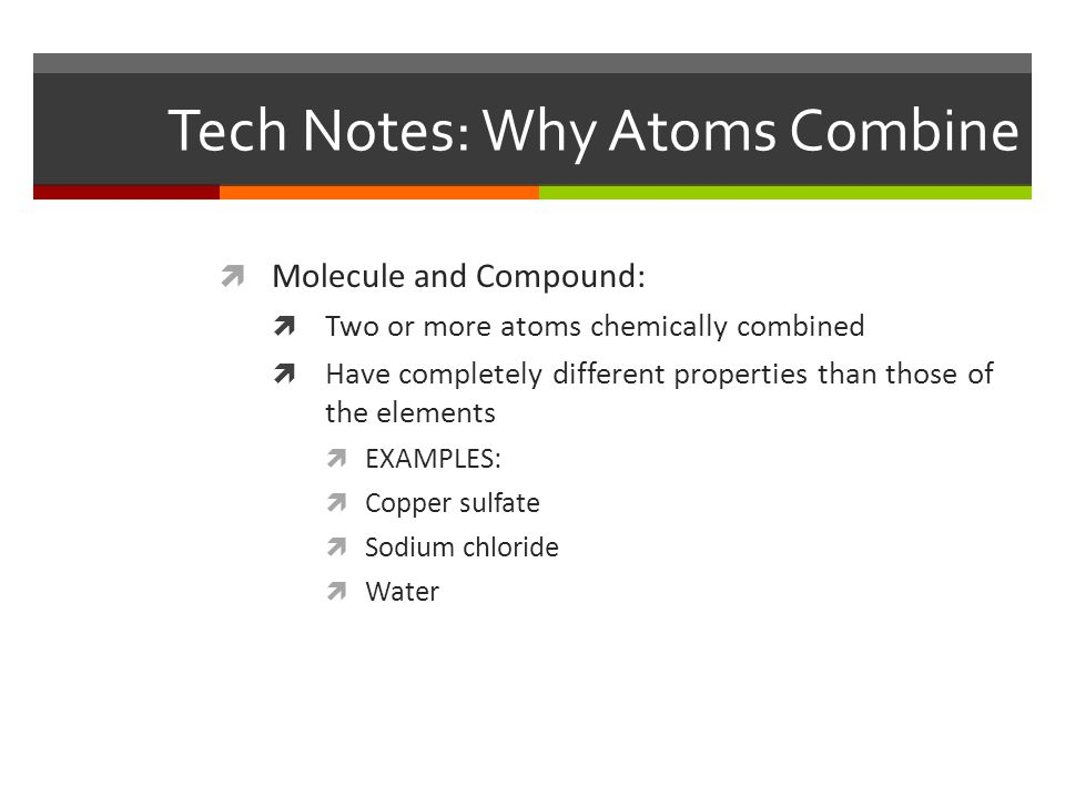 Tech Notes: Why Atoms Combine  Molecule and Compound:  Two or more atoms chemically combined  Have completely different properties than those of the elements  EXAMPLES:  Copper sulfate  Sodium chloride  Water