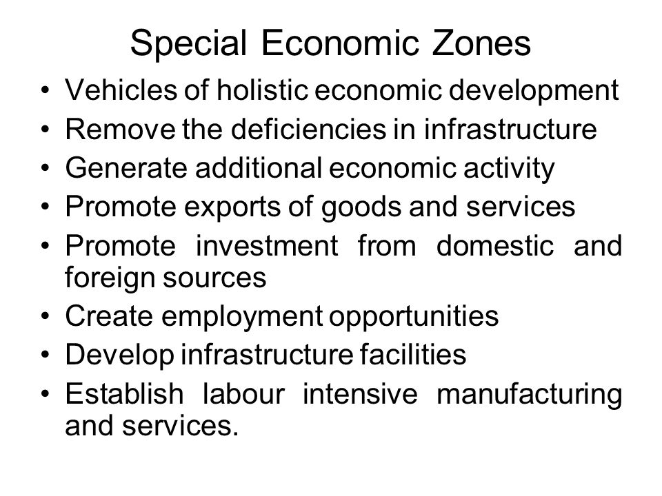 Special Economic Zones Vehicles of holistic economic development Remove the deficiencies in infrastructure Generate additional economic activity Promote exports of goods and services Promote investment from domestic and foreign sources Create employment opportunities Develop infrastructure facilities Establish labour intensive manufacturing and services.