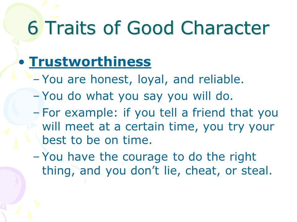 6 Traits of Good Character Trustworthiness –You are honest, loyal, and reliable. –You do what you say you will do. –For example: if you tell a friend