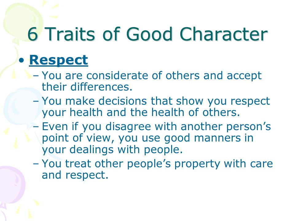 6 Traits of Good Character Respect –You are considerate of others and accept their differences. –You make decisions that show you respect your health