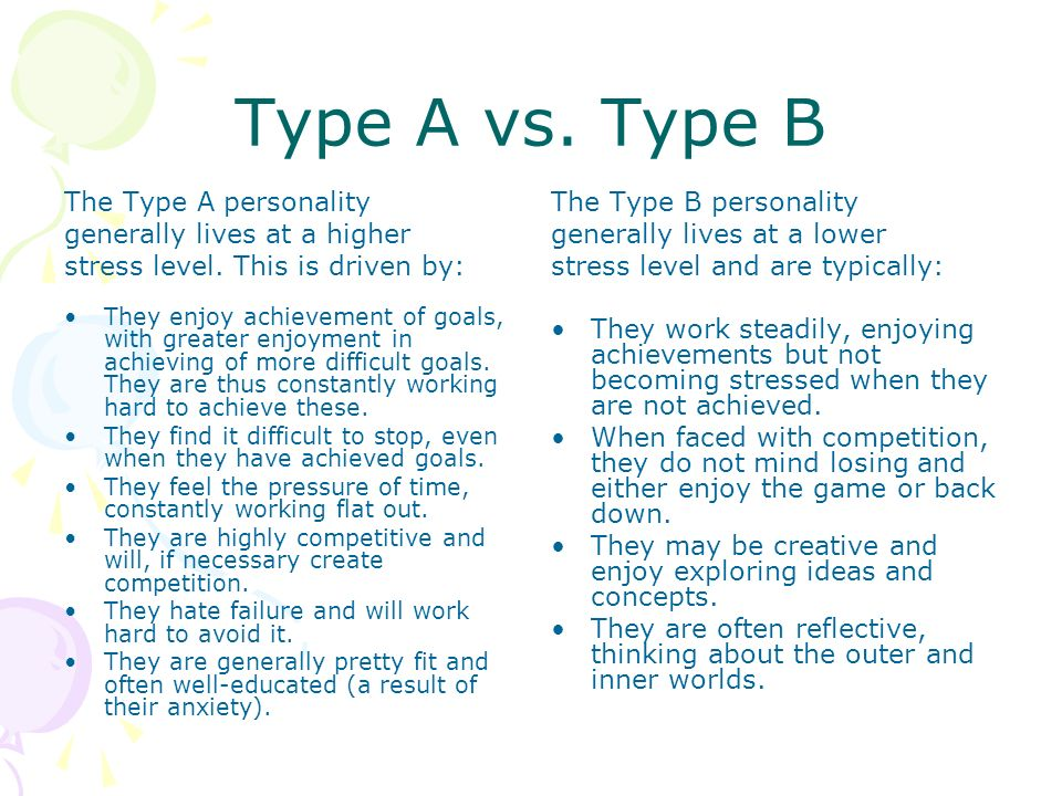 Type A vs. Type B The Type A personality generally lives at a higher stress level. This is driven by: They enjoy achievement of goals, with greater en