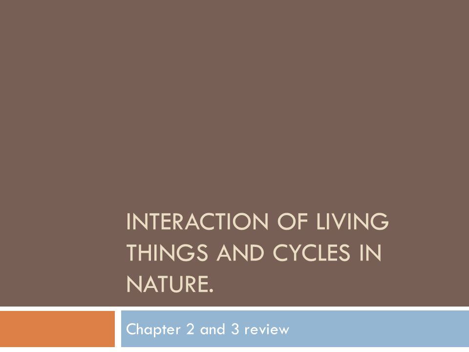 INTERACTION OF LIVING THINGS AND CYCLES IN NATURE. Chapter 2 and 3 review